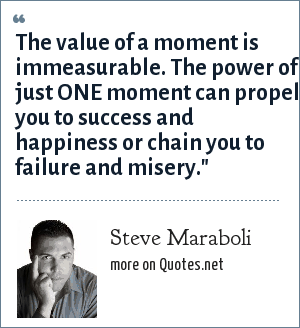 Steve Maraboli: The value of a moment is immeasurable. The power of just ONE moment can propel you to success and happiness or chain you to failure and misery.
