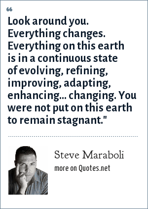 Steve Maraboli: Look around you. Everything changes. Everything on this earth is in a continuous state of evolving, refining, improving, adapting, enhancing… changing. You were not put on this earth to remain stagnant.