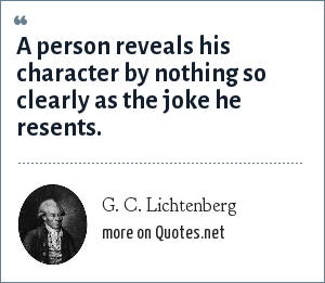 G. C. Lichtenberg: A person reveals his character by nothing so clearly as the joke he resents.