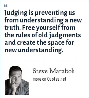 Steve Maraboli: Judging is preventing us from understanding a new truth. Free yourself from the rules of old judgments and create the space for new understanding.