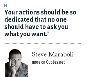 Steve Maraboli: Your actions should be so dedicated that no one should have to ask you what you want.