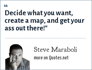 Steve Maraboli: Decide what you want, create a map, and get your ass out there!
