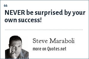 Steve Maraboli: NEVER be surprised by your own success!