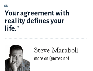 Steve Maraboli: Your agreement with reality defines your life.