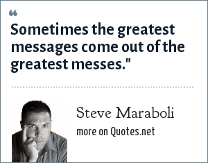Steve Maraboli: Sometimes the greatest messages come out of the greatest messes.