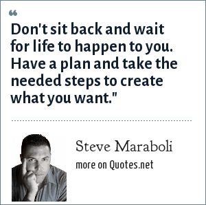 Steve Maraboli: Don't sit back and wait for life to happen to you. Have a plan and take the needed steps to create what you want.