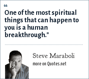 Steve Maraboli: One of the most spiritual things that can happen to you is a human breakthrough.