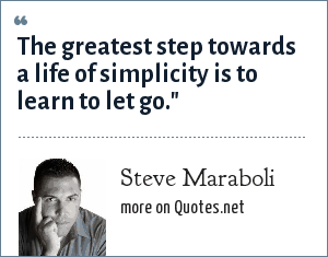 Steve Maraboli: The greatest step towards a life of simplicity is to learn to let go.