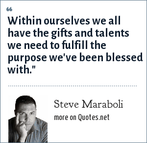 Steve Maraboli: Within ourselves we all have the gifts and talents we need to fulfill the purpose we've been blessed with.