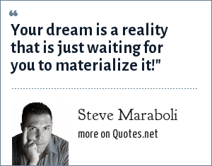 Steve Maraboli: Your dream is a reality that is just waiting for you to materialize it!