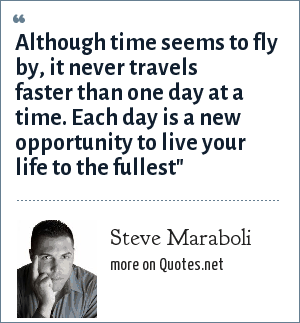 Steve Maraboli: Although time seems to fly by, it never travels faster than one day at a time. Each day is a new opportunity to live your life to the fullest