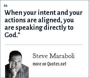 Steve Maraboli: When your intent and your actions are aligned, you are speaking directly to God.
