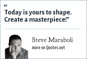Steve Maraboli: Today is yours to shape. Create a masterpiece!