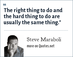 Steve Maraboli: The right thing to do and the hard thing to do are usually the same thing.