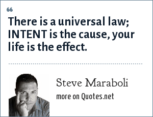 Steve Maraboli: There is a universal law; INTENT is the cause, your life is the effect.