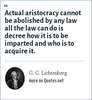 G. C. Lichtenberg: Actual aristocracy cannot be abolished by any law all the law can do is decree how it is to be imparted and who is to acquire it.