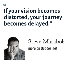 """Steve Maraboli: If your vision becomes distorted, your journey becomes delayed."""""""