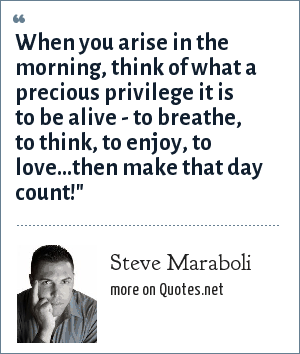 Steve Maraboli: When you arise in the morning, think of what a precious privilege it is to be alive - to breathe, to think, to enjoy, to love…then make that day count!