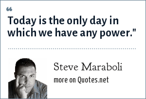 Steve Maraboli: Today is the only day in which we have any power.