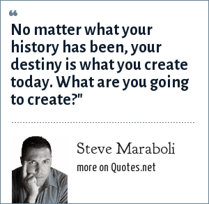 Steve Maraboli: No matter what your history has been, your destiny is what you create today. What are you going to create?