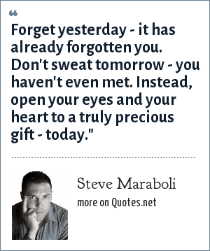 Steve Maraboli: Forget yesterday - it has already forgotten you. Don't sweat tomorrow - you haven't even met. Instead, open your eyes and your heart to a truly precious gift - today.