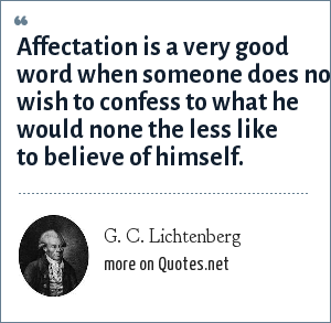G. C. Lichtenberg: Affectation is a very good word when someone does not wish to confess to what he would none the less like to believe of himself.