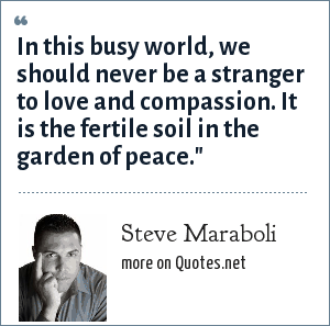 Steve Maraboli: In this busy world, we should never be a stranger to love and compassion. It is the fertile soil in the garden of peace.