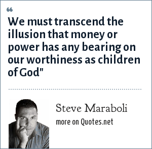 Steve Maraboli: We must transcend the illusion that money or power has any bearing on our worthiness as children of God