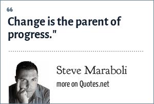 Steve Maraboli: Change is the parent of progress.