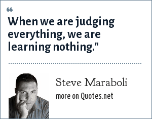 Steve Maraboli: When we are judging everything, we are learning nothing.