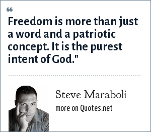 Steve Maraboli: Freedom is more than just a word and a patriotic concept. It is the purest intent of God.