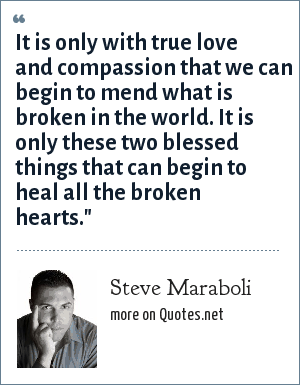Steve Maraboli: It is only with true love and compassion that we can begin to mend what is broken in the world. It is only these two blessed things that can begin to heal all the broken hearts.