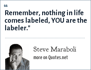 Steve Maraboli: Remember, nothing in life comes labeled, YOU are the labeler.