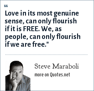 Steve Maraboli: Love in its most genuine sense, can only flourish if it is FREE. We, as people, can only flourish if we are free.