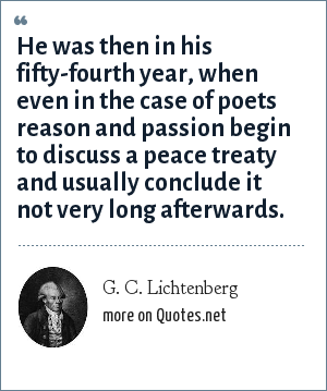 G. C. Lichtenberg: He was then in his fifty-fourth year, when even in the case of poets reason and passion begin to discuss a peace treaty and usually conclude it not very long afterwards.