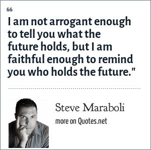Steve Maraboli: I am not arrogant enough to tell you what the future holds, but I am faithful enough to remind you who holds the future.