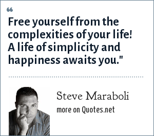 Steve Maraboli: Free yourself from the complexities of your life! A life of simplicity and happiness awaits you.