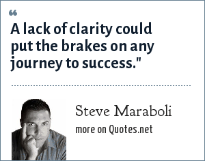 Steve Maraboli: A lack of clarity could put the brakes on any journey to success.