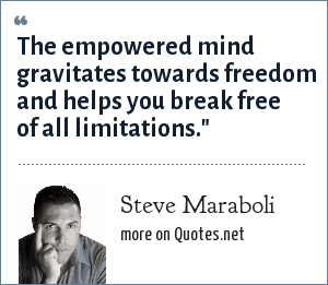 Steve Maraboli: The empowered mind gravitates towards freedom and helps you break free of all limitations.
