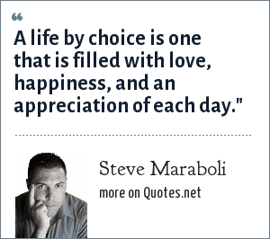 Steve Maraboli: A life by choice is one that is filled with love, happiness, and an appreciation of each day.