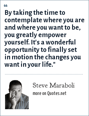 Steve Maraboli: By taking the time to contemplate where you are and where you want to be, you greatly empower yourself. It's a wonderful opportunity to finally set in motion the changes you want in your life.