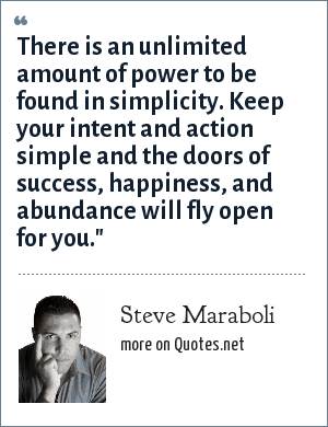 Steve Maraboli: There is an unlimited amount of power to be found in simplicity. Keep your intent and action simple and the doors of success, happiness, and abundance will fly open for you.