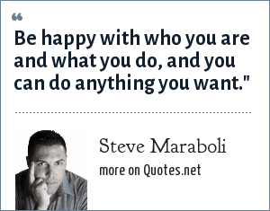 Steve Maraboli: Be happy with who you are and what you do, and you can do anything you want.