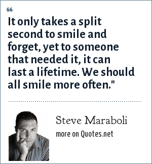 Steve Maraboli: It only takes a split second to smile and forget, yet to someone that needed it, it can last a lifetime. We should all smile more often.