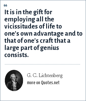 G. C. Lichtenberg: It is in the gift for employing all the vicissitudes of life to one's own advantage and to that of one's craft that a large part of genius consists.