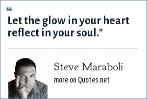 Steve Maraboli: Let the glow in your heart reflect in your soul.