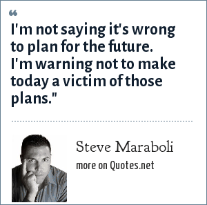 Steve Maraboli: I'm not saying it's wrong to plan for the future. I'm warning not to make today a victim of those plans.