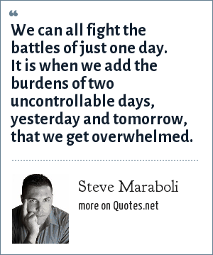 Steve Maraboli: We can all fight the battles of just one day. It is when we add the burdens of two uncontrollable days, yesterday and tomorrow, that we get overwhelmed.
