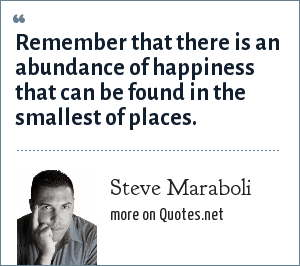 Steve Maraboli: Remember that there is an abundance of happiness that can be found in the smallest of places.