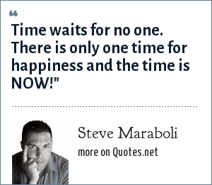 Steve Maraboli: Time waits for no one. There is only one time for happiness and the time is NOW!